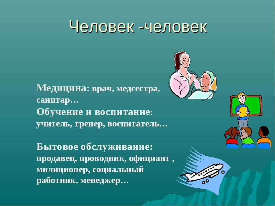 Человек -человек Медицина: врач, медсестра, санитар… Обучение и воспитание: у...