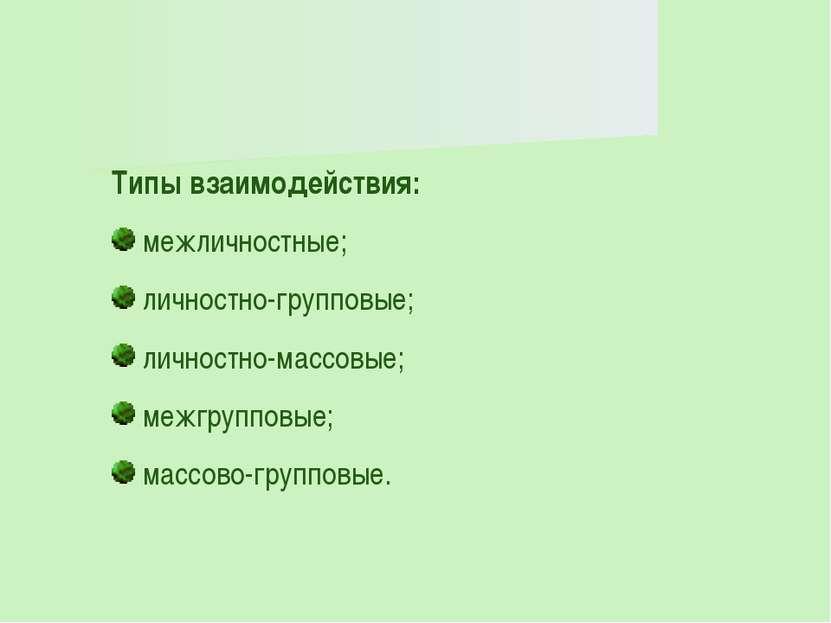 Типы взаимодействия: межличностные; личностно-групповые; личностно-массовые; ...