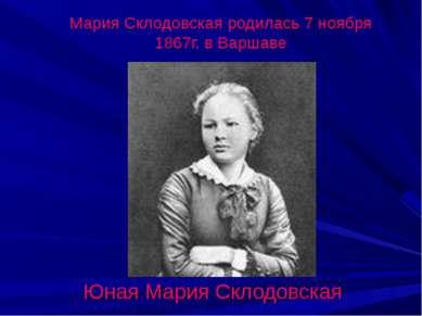 Мария Склодовская родилась 7 ноября 1867г. в Варшаве Юная Мария Склодовская