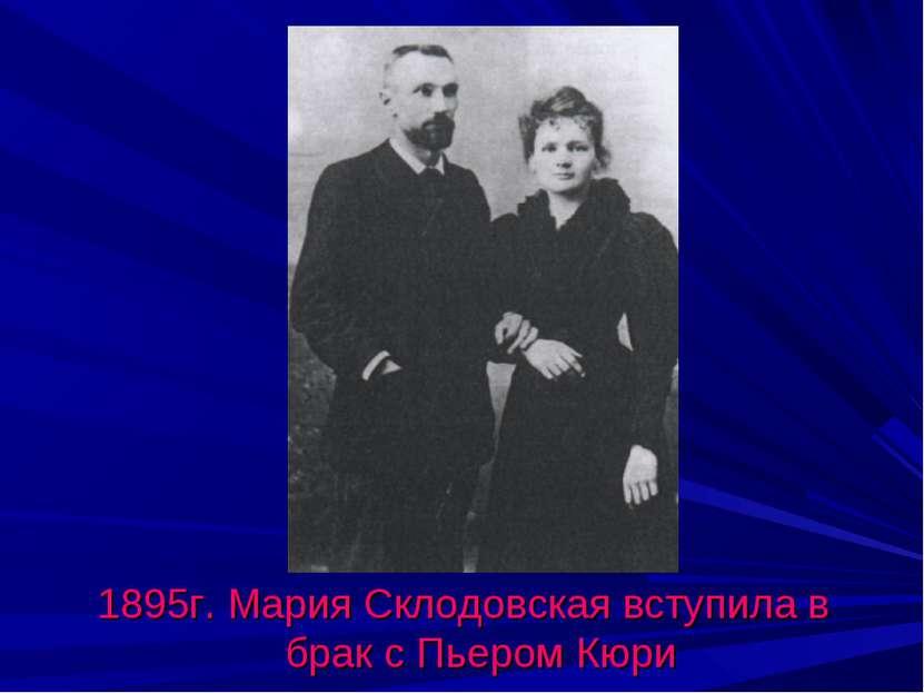 1895г. Мария Склодовская вступила в брак с Пьером Кюри