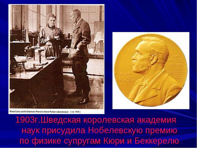 1903г.Шведская королевская академия наук присудила Нобелевскую премию по физи...