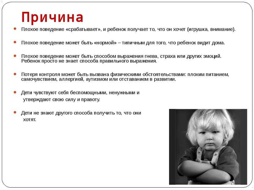Причина  Плохое поведение «срабатывает», и ребенок получает то, что он хочет...