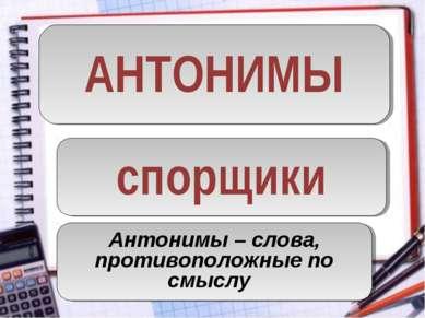 АНТОНИМЫ спорщики Антонимы – слова, противоположные по смыслу