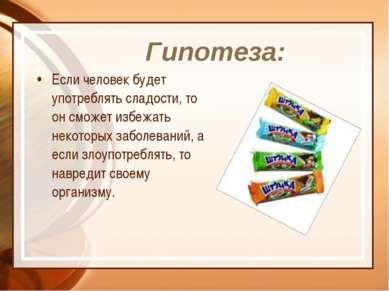 Гипотеза: Если человек будет употреблять сладости, то он сможет избежать неко...
