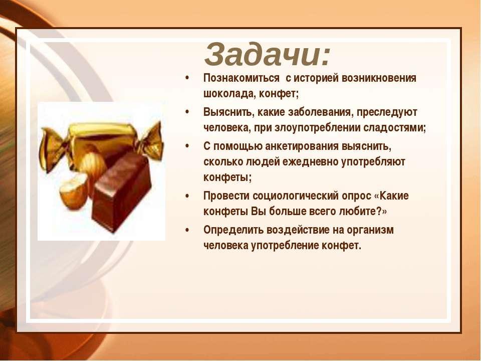 Задачи: Познакомиться с историей возникновения шоколада, конфет; Выяснить, ка...