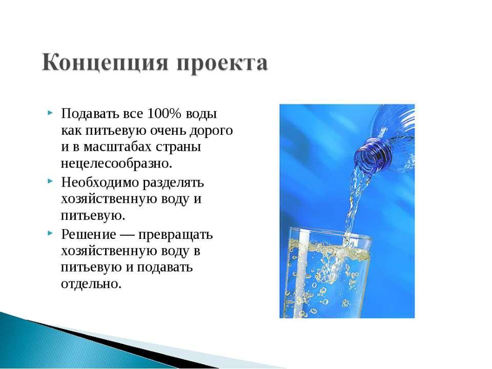 Подавать все 100% воды как питьевую очень дорого и в масштабах страны нецелес...