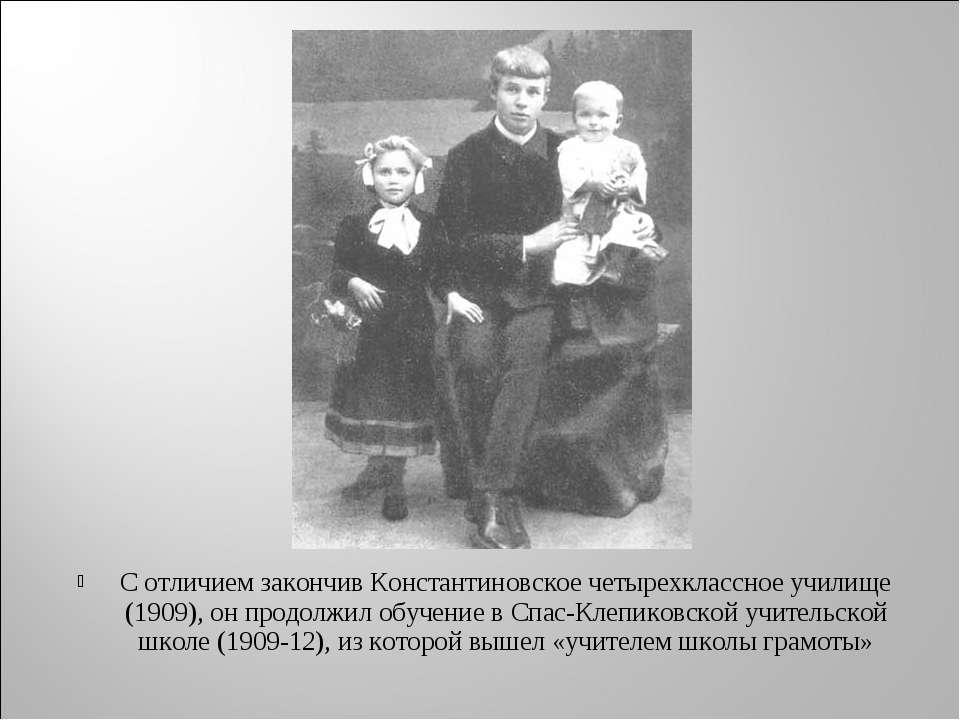 С отличием закончив Константиновское четырехклассное училище (1909), он продо...