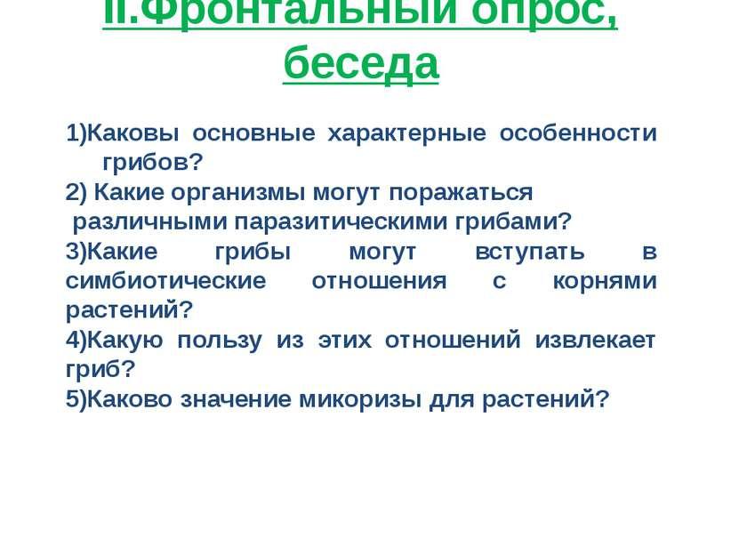 II.Фронтальный опрос, беседа 1)Каковы основные характерные особенности грибов...
