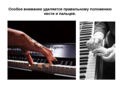 Особое внимание уделяется правильному положению кисти и пальцев.