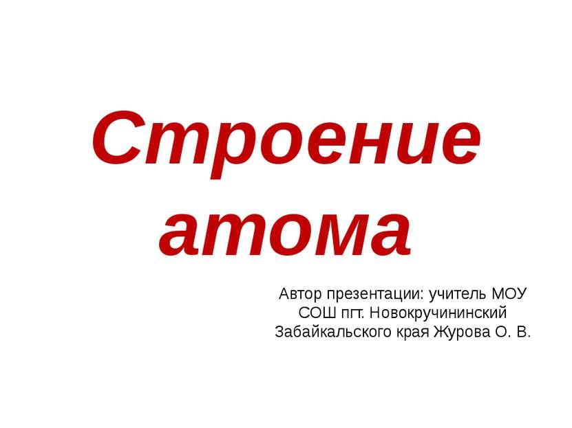 Строение атома Автор презентации: учитель МОУ СОШ пгт. Новокручининский Забай...