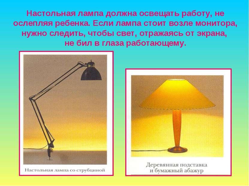 Настольная лампа должна освещать работу, не ослепляя ребенка. Если лампа стои...