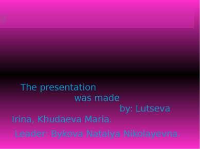 The presentation was made by: Lutseva Irina, Khudaeva Maria. Leader: Bykova N...