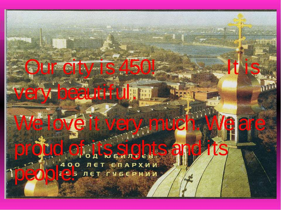 Our city is 450! It is very beautiful. We love it very much. We are proud of ...