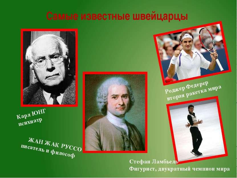 Самые известные швейцарцы Карл ЮНГ психиатр ЖАН ЖАК РУССО писатель и философ ...