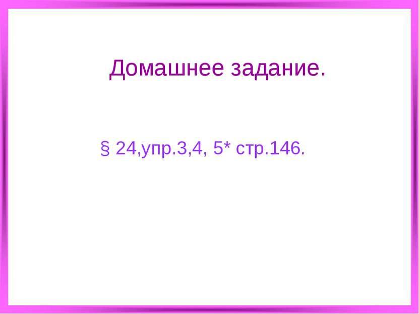 Домашнее задание. § 24,упр.3,4, 5* стр.146.