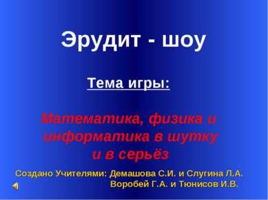 Эрудит - шоу Создано Учителями: Демашова С.И. и Слугина Л.А. Воробей Г.А. и Т...