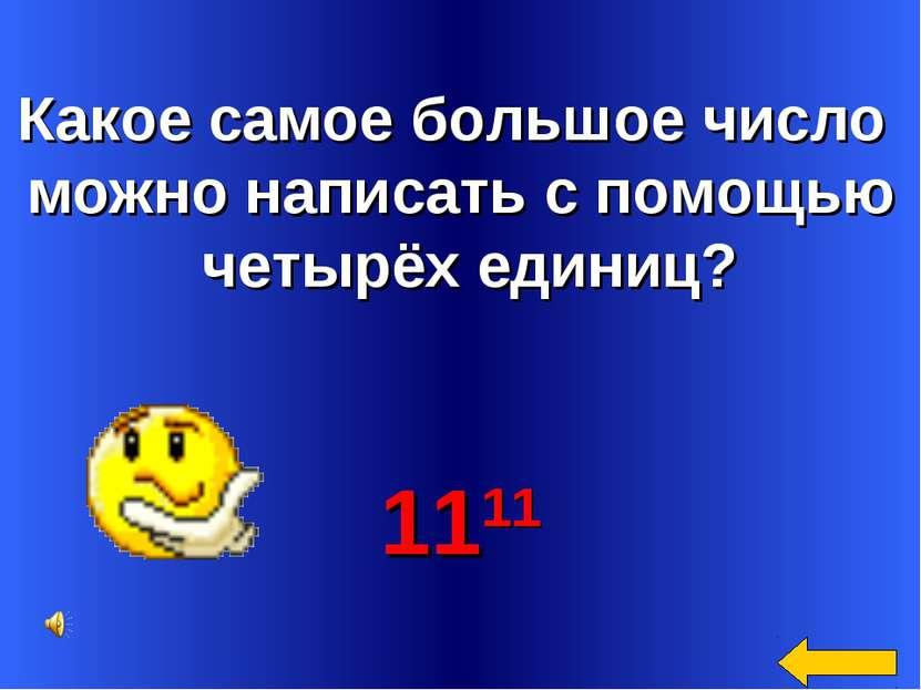 Какое самое большое число можно написать с помощью четырёх единиц? 1111