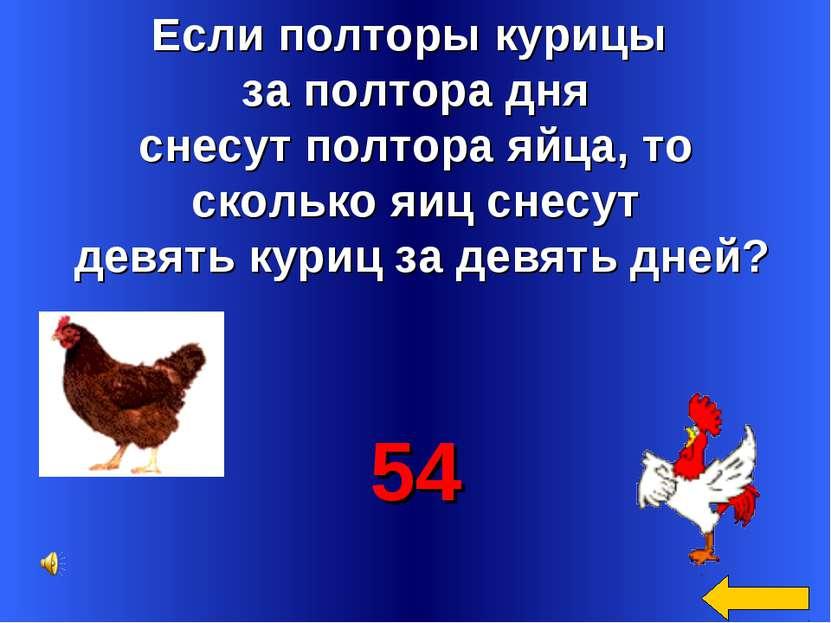 Если полторы курицы за полтора дня снесут полтора яйца, то сколько яиц снесут...