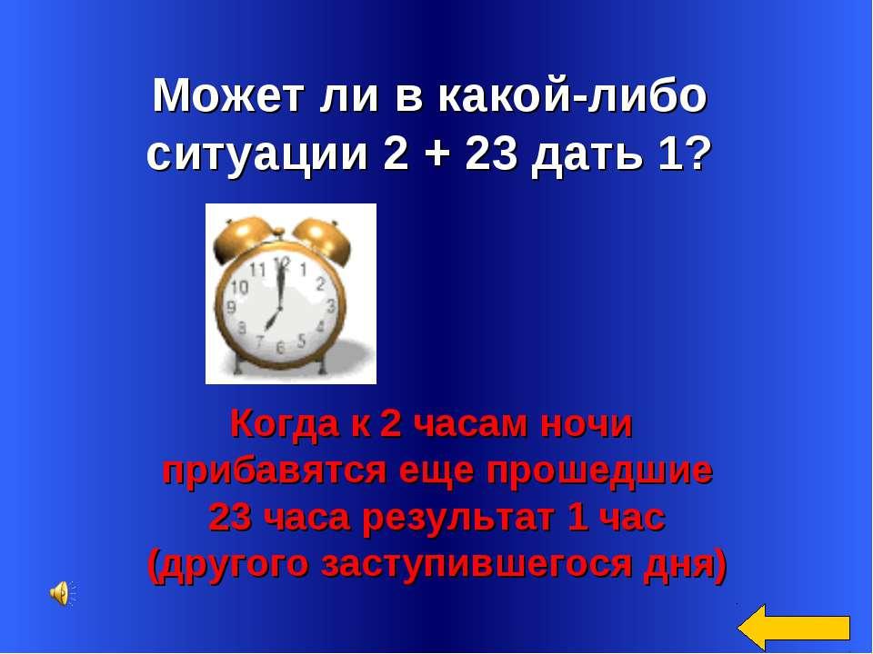 Может ли в какой-либо ситуации 2 + 23 дать 1? Когда к 2 часам ночи прибавятся...