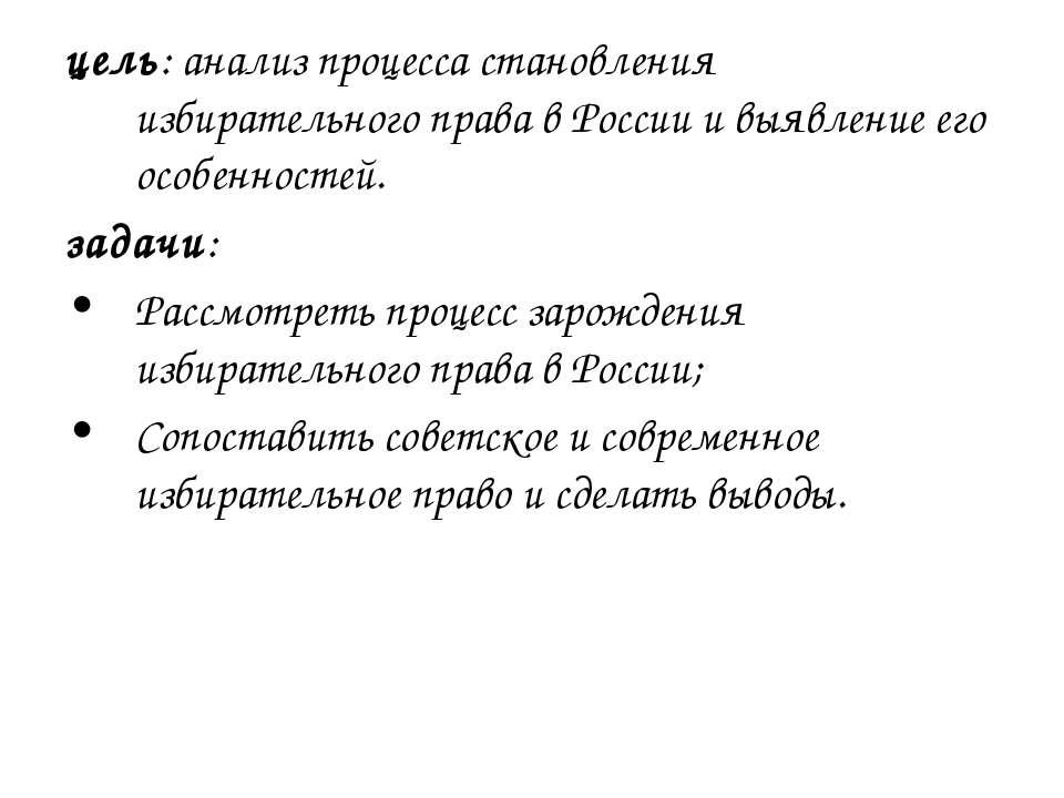 цель: анализ процесса становления избирательного права в России и выявление е...