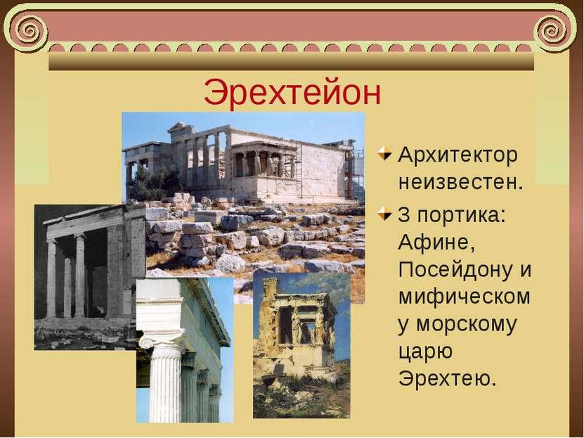Эрехтейон Архитектор неизвестен. 3 портика: Афине, Посейдону и мифическому мо...