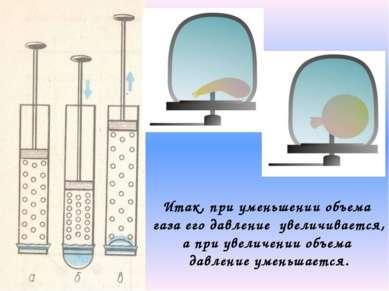 Итак, при уменьшении объема газа его давление увеличивается, а при увеличении...