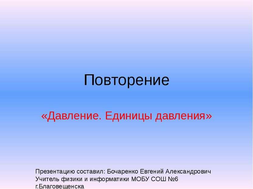 Повторение «Давление. Единицы давления» Презентацию составил: Бочаренко Евген...