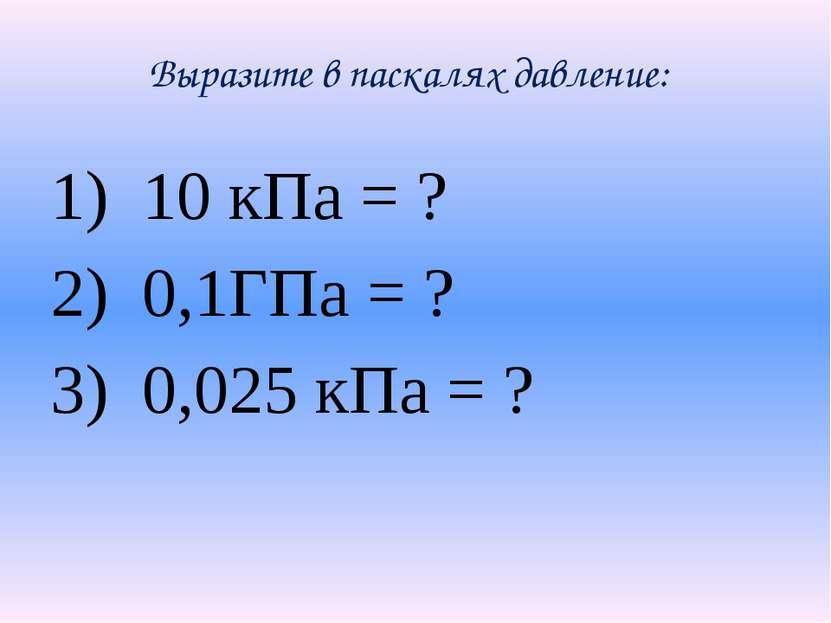 Выразите в паскалях давление: 10 кПа = ? 0,1ГПа = ? 0,025 кПа = ?