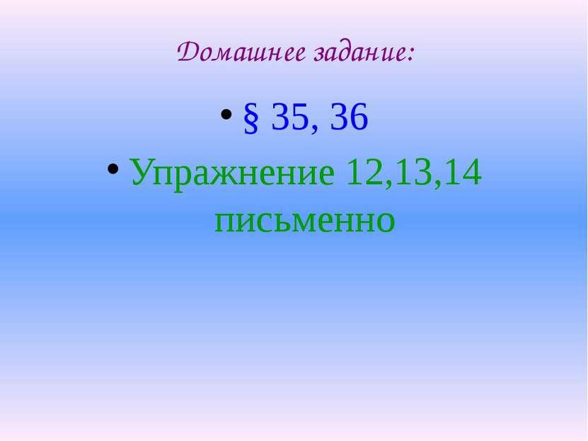Домашнее задание: § 35, 36 Упражнение 12,13,14 письменно