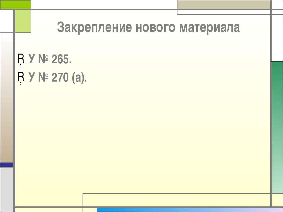 Закрепление нового материала У № 265. У № 270 (а).