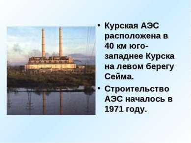 Курская АЭС расположена в 40 км юго-западнее Курска на левом берегу Сейма. Ст...