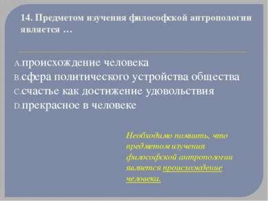 14. Предметом изучения философской антропологии является… происхождение чело...