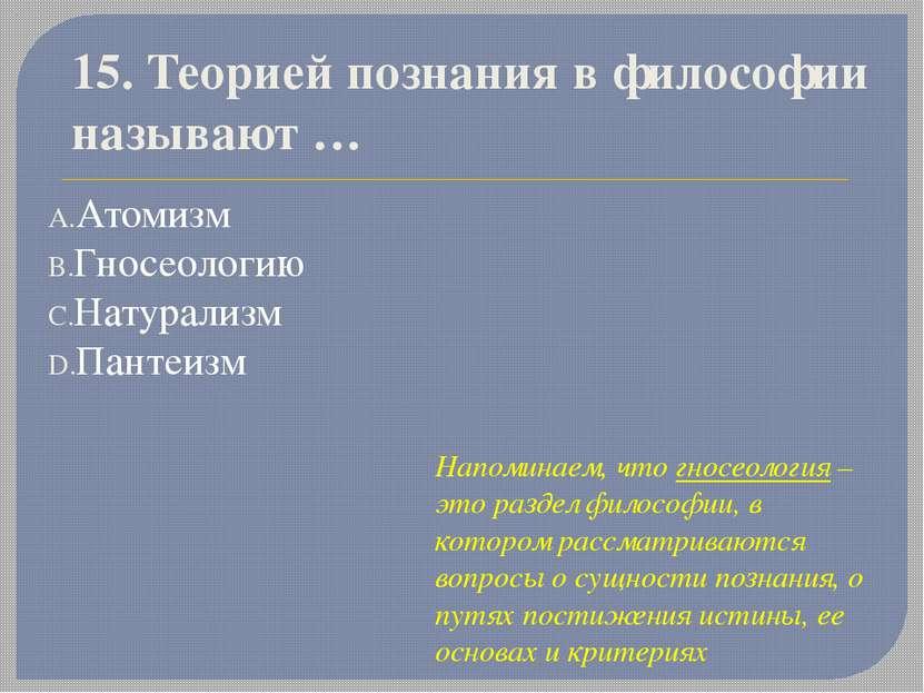 15. Теорией познания в философии называют… Атомизм Гносеологию Натурализм Па...
