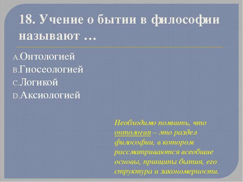 18. Учение о бытии в философии называют… Онтологией Гносеологией Логикой Акс...