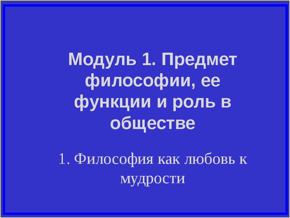 Модуль 1. Предмет философии, ее функции и роль в обществе 1. Философия как лю...