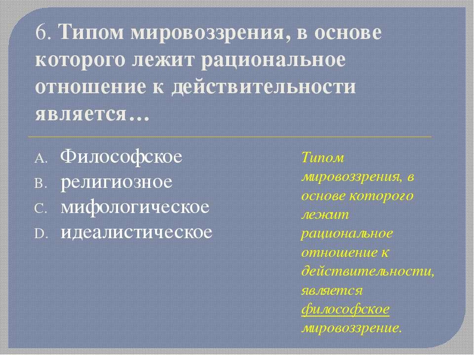 6. Типом мировоззрения, в основе которого лежит рациональное отношение к дейс...