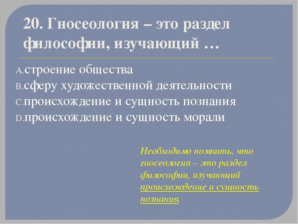 20. Гносеология – это раздел философии, изучающий… строение общества сферу х...