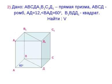 2) Дано: АВСДА1В1С1Д1 – прямая призма, АВСД - ромб, АД=12,