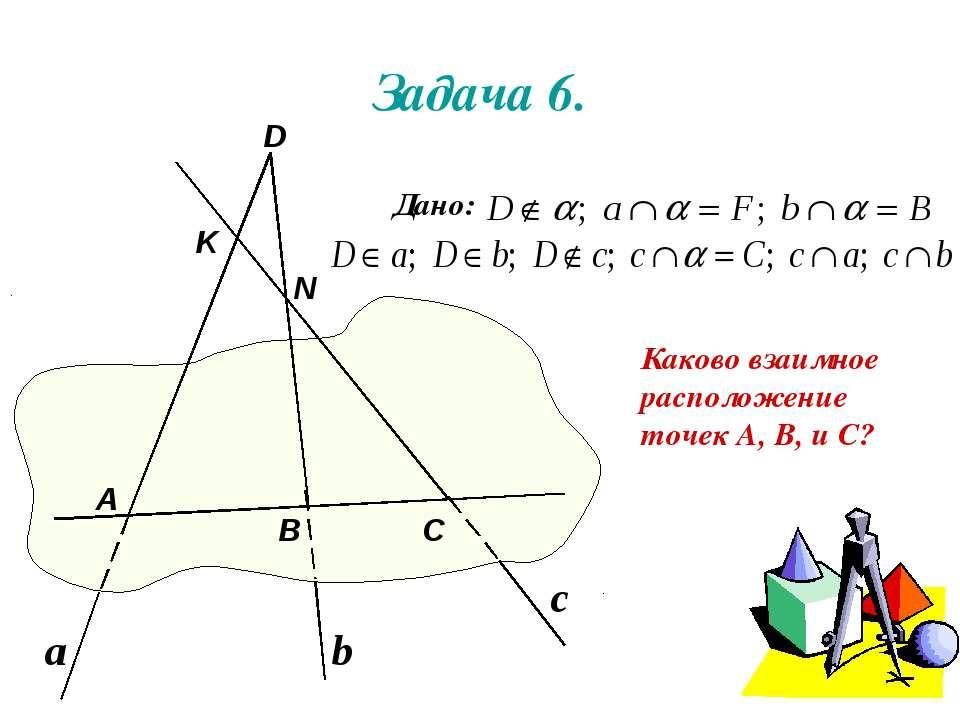 Задача 6. Каково взаимное расположение точек А, В, и С? Дано: А В D С N K а b c