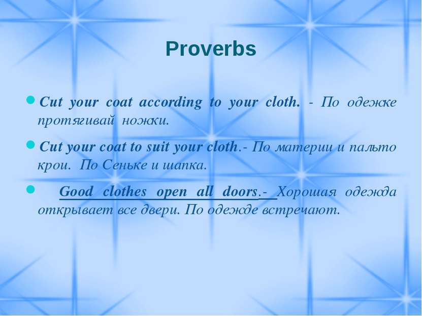 cut your cloth according to your size Cut your coat according to your cloth this proverb advises to cut and stitch the  coat according to the cloth available in hand also warns that the size of the coat.