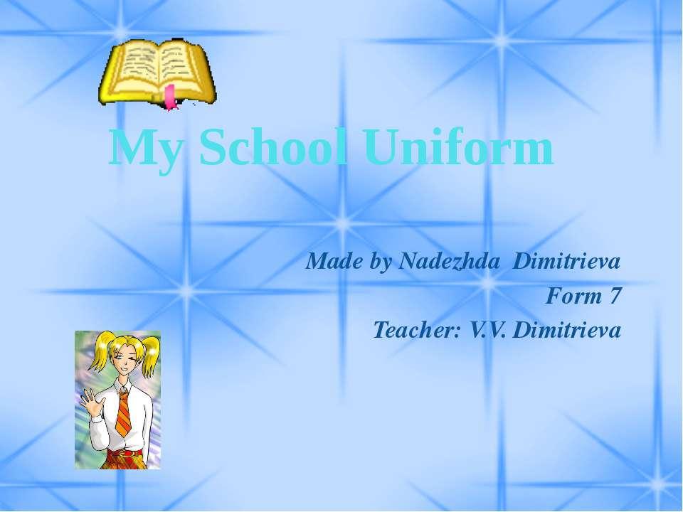 My School Uniform Made by Nadezhda Dimitrieva Form 7 Teacher: V.V. Dimitrieva