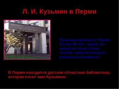 Л. И. Кузьмин в Перми Кузьмин прожил в Перми более 40 лет. Здесь он написал с...