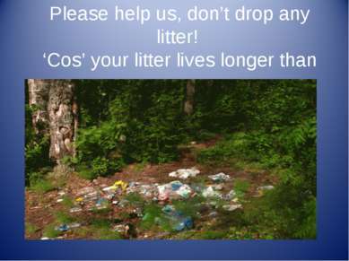 Please help us, don't drop any litter! 'Cos' your litter lives longer than us.