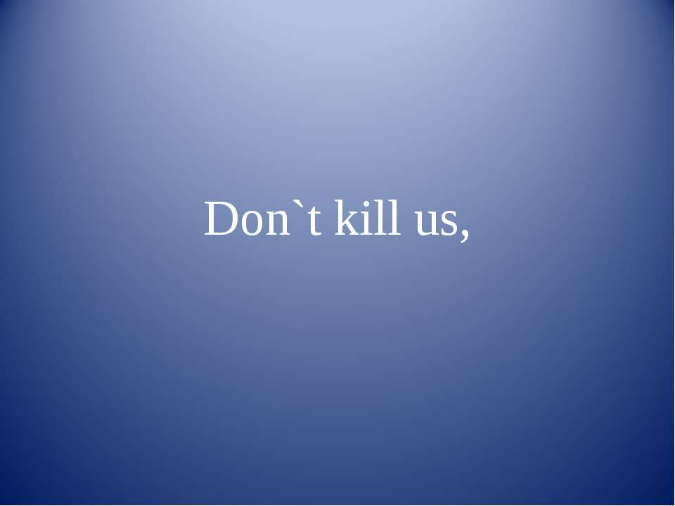 Don`t kill us,