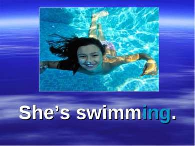 She's swimming.