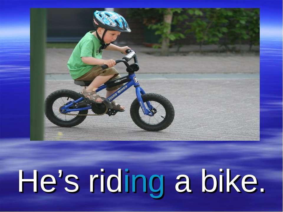 He's riding a bike.
