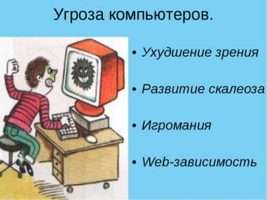 Угроза компьютеров. Ухудшение зрения Развитие скалеоза Игромания Web-зависимость