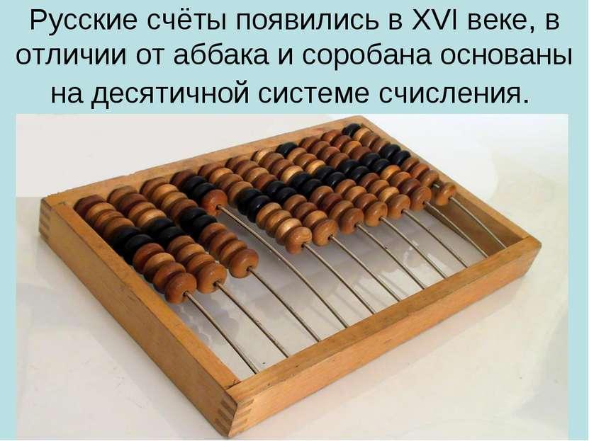 Русские счёты появились в XVI веке, в отличии от аббака и соробана основаны н...
