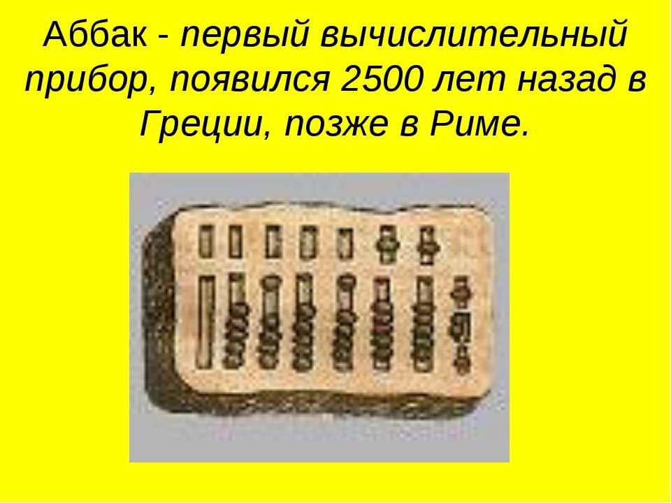 Аббак - первый вычислительный прибор, появился 2500 лет назад в Греции, позже...