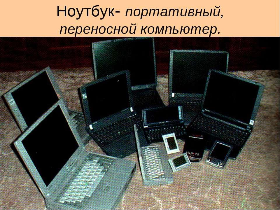 Ноутбук- портативный, переносной компьютер.